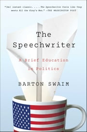 The Speechwriter - A Brief Education in Politics ebook by Barton Swaim
