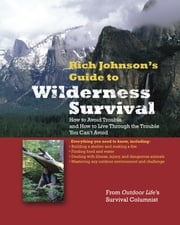 RICH JOHNSON'S GUIDE TO WILDERNESS SURVIVAL : How to Avoid Trouble and How to Live Through the Trouble You Can't Avoid: How to Avoid Trouble and How to Live Through the Trouble You Can't Avoid - How to Avoid Trouble and How to Live Through the Trouble You Can't Avoid ebook by Rich Johnson