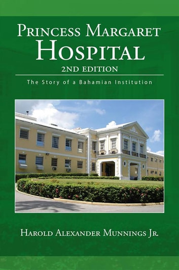 Princess Margaret Hospital - The Story of a Bahamian Institution ebook by Harold Alexander Munnings Jr.