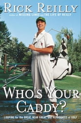 Who's Your Caddy? - Looping for the Great, Near Great, and Reprobates of Golf ebook by Rick Reilly