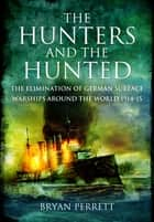 The Hunters and the Hunted - The Elimination of German Surface Warships around the World 1914-15 ebook by Bryan Perrett