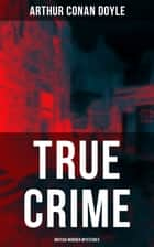 TRUE CRIME: British Murder Mysteries - Real Life Murders, Mysteries & Serial Killers of the Victorian Age ebook by