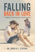 Falling Back in Love - 7 Steps to Saving Your Relationship eBook by Dr. David R.L. Stevens
