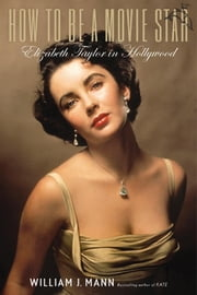 How to Be a Movie Star - Elizabeth Taylor in Hollywood ebook by William J. Mann