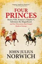 Four Princes - Henry VIII, Francis I, Charles V, Suleiman the Magnificent and the Obsessions that Forged Modern Europe ebook by John Julius Norwich