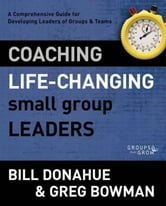 Coaching Life-Changing Small Group Leaders - A Comprehensive Guide for Developing Leaders of Groups and Teams ebook by Bill Donahue