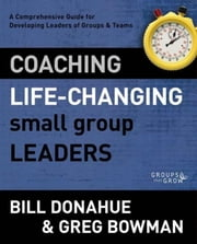 Coaching Life-Changing Small Group Leaders - A Comprehensive Guide for Developing Leaders of Groups and Teams ebook by Bill Donahue,Greg Bowman