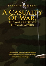 A Casualty Of War, The War On Drugs, The War Within - The internal and external struggles of a soldier due to his use of drugs and the war on drugs. ebook by Franklin Walters