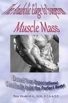 The Anabolic Edge to Superior Muscle Mass ebook by Tony Xhudo M.S., H.N.