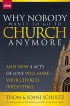 Why Nobody Wants to Go to Church Anymore - And How 4 Acts of Love Will Make Your Church Irresistible ebook by Schultz, Joani Schultz