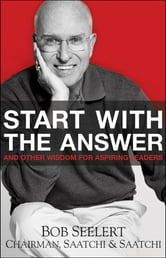Start with the Answer - And Other Wisdom for Aspiring Leaders ebook by Bob  Seelert