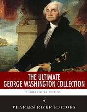 The Ultimate George Washington Collection ebook by Charles River Editors