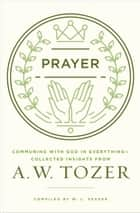 Prayer - Communing with God in Everything--Collected Insights from A. W. Tozer ebook by A. W. Tozer, W. L. Seaver