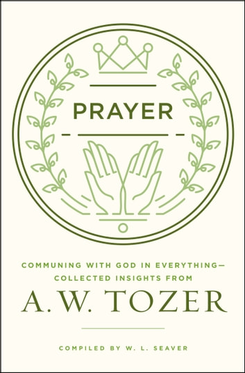 Prayer - Communing with God in Everything--Collected Insights from A. W. Tozer ebook by A. W. Tozer,W. L. Seaver