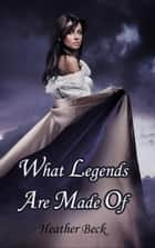 What Legends Are Made Of - Legends Unleashed Omnibus Edition, #1 ebook by Heather Beck