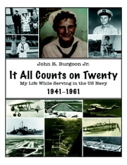 It All Counts On Twenty: My Life While Serving In the US Navy, 1941–1961 ebook by John R. Burgoon Jr.