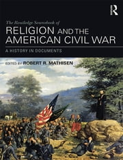The Routledge Sourcebook of Religion and the American Civil War - A History in Documents ebook by Robert R. Mathisen