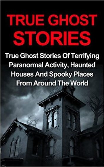 True Ghost Stories: True Ghost Stories Of Terrifying Paranormal Activity, Haunted Houses And Spooky Places From Around The World - True Ghost Stories, #1 ebook by Jo Lavine