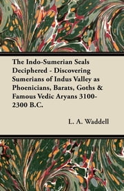 The Indo-Sumerian Seals Deciphered - Discovering Sumerians of Indus Valley as Phoenicians, Barats, Goths & Famous Vedic Aryans 3100-2300 B.C. ebook by L. A. Waddell