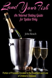 Land Your Fish: An Internet Dating Guide for Ladies Only ebook by John Roach