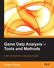 Game Data Analysis Tools and Methods ebook by Coupart Thibault