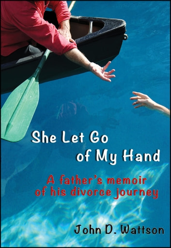 She Let Go of My Hand - A Father's Memoir of His Divorce Journey ebook by John D. Wattson
