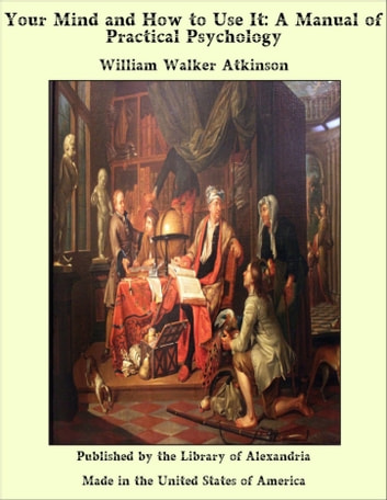 Your Mind and How to Use It: A Manual of Practical Psychology ebook by William Walker Atkinson