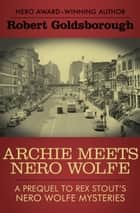 Archie Meets Nero Wolfe: A Prequel to Rex Stout's Nero Wolfe Mysteries ebook by Robert Goldsborough