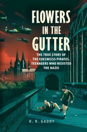 Flowers in the Gutter - The True Story of the Edelweiss Pirates, Teenagers Who Resisted the Nazis ebook by K. R. Gaddy