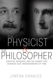 The Physicist and the Philosopher - Einstein, Bergson, and the Debate That Changed Our Understanding of Time ebook by Jimena Canales