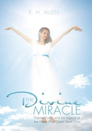 The Divine Miracle - Dakota Evans and the Legend of the Great Blue Giant: Book One ebook by E. H. Allen