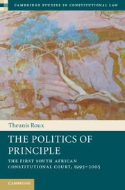 The Politics of Principle: The First South African Constitutional Court, 1995 2005 ebook by Roux, Theunis