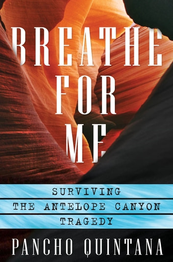 Breathe For Me - Surviving the Antelope Canyon Tragedy ebook by Quintana, Pancho