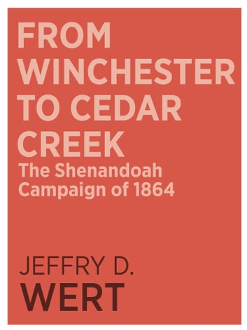 From Winchester to Cedar Creek - The Shenandoah Campaign of 1864 ebook by Jeffry D. Wert