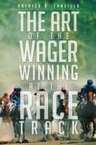 The Art of the Wager Winning at the Race Track ebook by Patrick D. Tanzillo