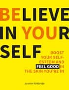 Believe in Yourself: Boost Your Self-esteem and Feel Good in the Skin You're in ebook by Jasmin Kirkbride