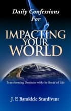 Daily Confessions For Impacting Your World ebook by J.E Sturdivant