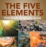 The Five Elements First Grade Geography Series - 1st Grade Books ebook by Baby Professor