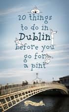 20 Things To Do In Dublin Before You Go For a Pint - A Guide to Dublin's Top Attractions ebook by