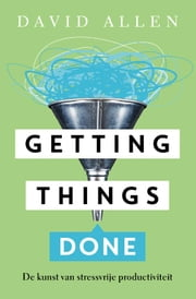 Getting things done - de kunst van stressvrije productiviteit ebook by David Allen