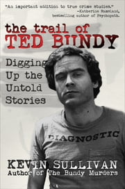 The Trail of Ted Bundy - Digging Up the Untold Stories ebook by Kevin Sullivan