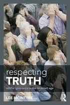 Respecting Truth - Willful Ignorance in the Internet Age ebook by Lee McIntyre