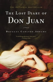 The Lost Diary of Don Juan - An Account of the True Arts of Passion and the Perilous Adventure of Love ebook by Douglas Carlton Abrams