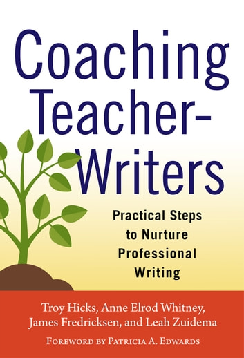 Coaching Teacher-Writers - Practical Steps to Nurture Professional Writing ebook by Troy Hicks,Anne Elrod Whitney,James Fredricksen,Leah Zuidema