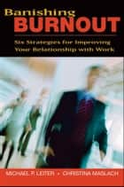 Banishing Burnout - Six Strategies for Improving Your Relationship with Work ebook by Michael P. Leiter, Christina Maslach