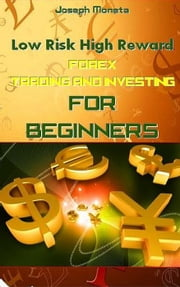 Low Risk High Reward Forex Trading and Investing for Beginners ebook by Joseph Moneta