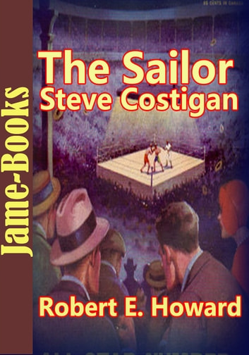 The Sailor Steve Costigan Stories:21 Title of Sailor Steve Costigan - ( Boxer Stories ) ebook by Robert E. Howard
