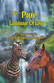 The Pure Language Of Love - A Book Of Poetry By Erick Pasquale Forsythe ebook by Erick Pasquale Forsythe