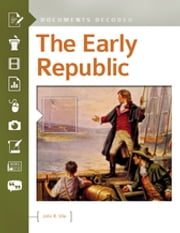 The Early Republic: Documents Decoded - Documents Decoded ebook by John R. Vile