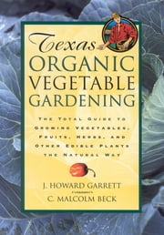 Texas Organic Vegetable Gardening - The Total Guide to Growing Vegetables, Fruits, Herbs, and Other Edible Plants the Natural Way ebook by Howard Garrett
